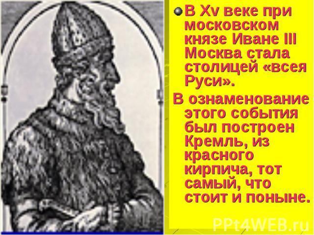 В Xv веке при московском князе Иване III Москва стала столицей «всея Руси». В Xv веке при московском князе Иване III Москва стала столицей «всея Руси». В ознаменование этого события был построен Кремль, из красного кирпича, тот самый, что стоит и поныне.