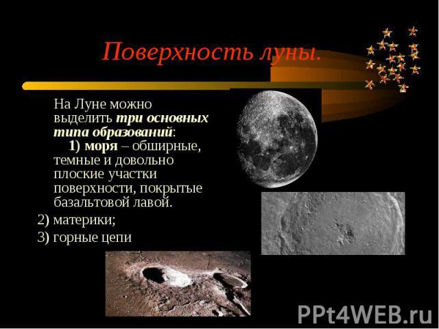 На Луне можно выделить три основных типа образований:  1) моря – обширные, темные и довольно плоские участки поверхности, покрытые базальтовой лавой. На Луне можно выделить три основных типа образований:  1) моря …