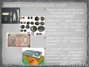 этапы истории развития денег Первый этап- появление денег с выполнением их функц