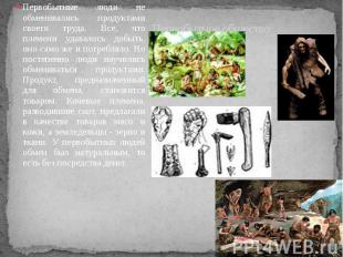 Первобытное общество Первобытные люди не обменивались продуктами своего труда. В