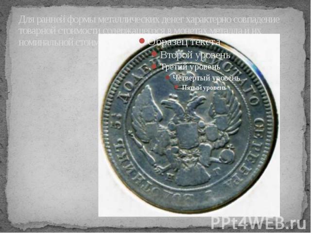 Для ранней формы металлических денег характерно совпадение товарной стоимости содержащегося в монетах металла и их номинальной стоимости, указанной на лицевой стороне монеты.
