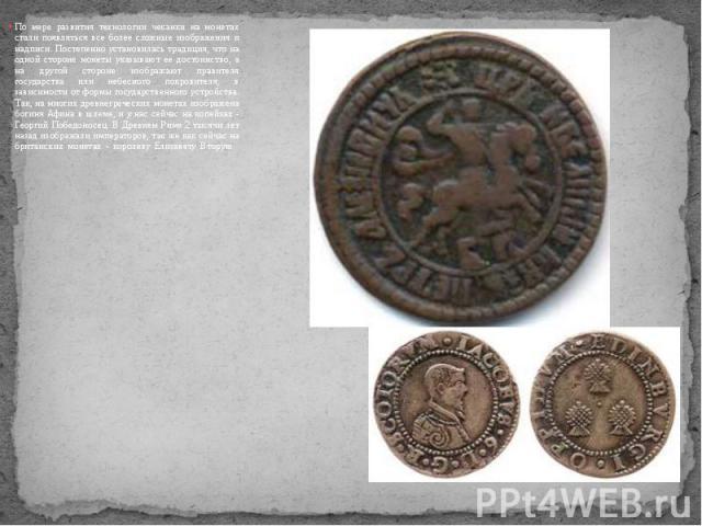 По мере развития технологии чеканки на монетах стали появляться все более сложные изображения и надписи. Постепенно установилась традиция, что на одной стороне монеты указывают ее достоинство, а на другой стороне изображают правителя государства или…