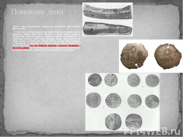 Появление денег Деньги - одно из величайших человеческих изобретений. Происхождение денег связано с 7 - 8 тыс. до н.э., когда у первобытных племен появились излишки каких-то продуктов, которые можно было обменять на другие нужные продукты. Историчес…