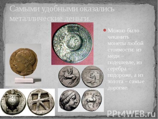 Самыми удобными оказались металлические деньги. Можно было чеканить монеты любой стоимости: из меди – подешевле, из серебра – подороже, а из золота – самые дорогие.
