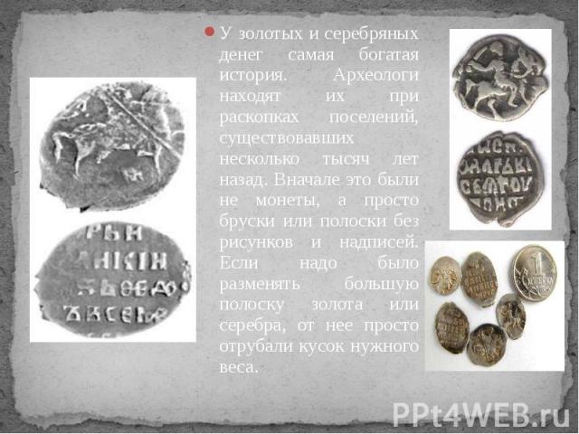 У золотых и серебряных денег самая богатая история. Археологи находят их при раскопках поселений, существовавших несколько тысяч лет назад. Вначале это были не монеты, а просто бруски или полоски без рисунков и надписей. Если надо было разменять бол…