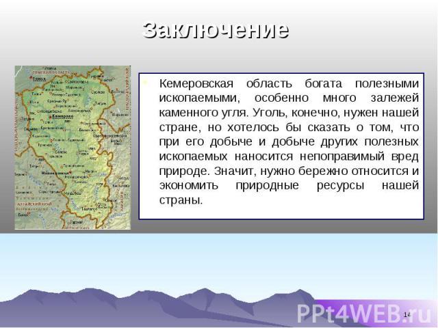 Кемеровская область богата полезными ископаемыми, особенно много залежей каменного угля. Уголь, конечно, нужен нашей стране, но хотелось бы сказать о том, что при его добыче и добыче других полезных ископаемых наносится непоправимый вред природе. Зн…
