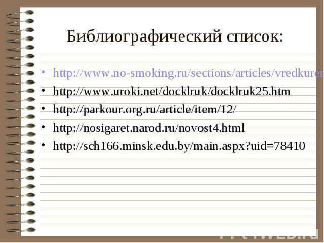 http://www.no-smoking.ru/sections/articles/vredkureniya/ovredekur http://www.no-smoking.ru/sections/articles/vredkureniya/ovredekur http://www.uroki.net/docklruk/docklruk25.htm http://parkour.org.ru/article/item/12/ http://nosigaret.narod.ru/novost4…