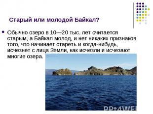 Обычно озеро в 10—20 тыс. лет считается старым, а Байкал молод, и нет никаких пр