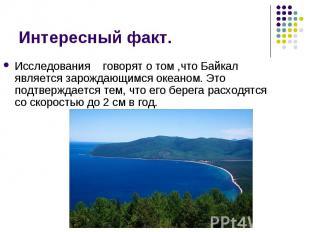 Исследования говорят о том ,что Байкал является зарождающимся океаном. Это подтв