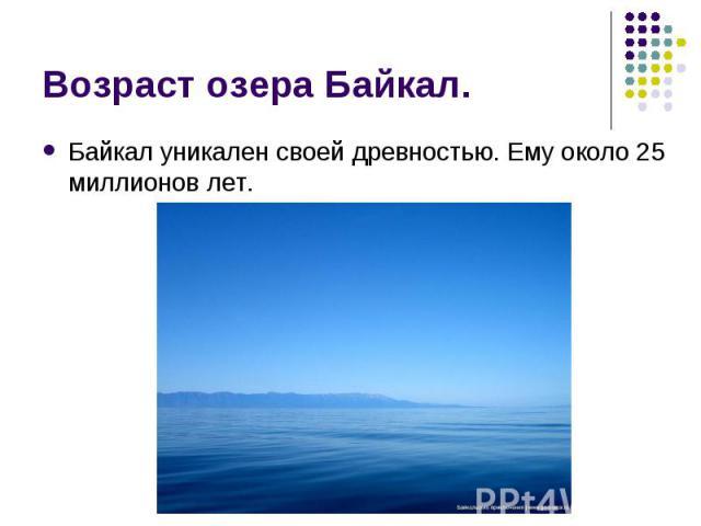 Байкал уникален своей древностью. Ему около 25 миллионов лет. Байкал уникален своей древностью. Ему около 25 миллионов лет.