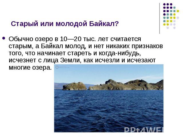 Обычно озеро в 10—20 тыс. лет считается старым, а Байкал молод, и нет никаких признаков того, что начинает стареть и когда-нибудь, исчезнет с лица Земли, как исчезли и исчезают многие озера. Обычно озеро в 10—20 тыс. лет считается старым, а Байкал м…