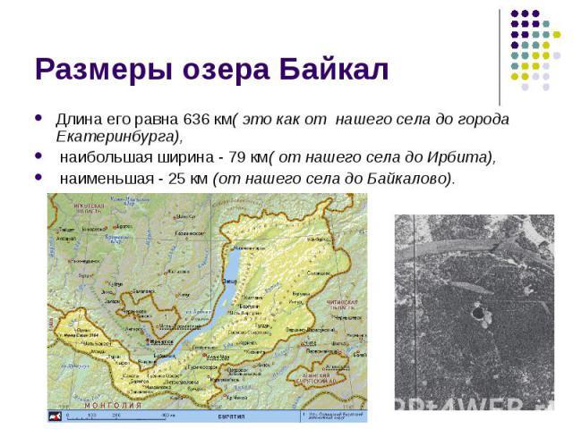 Длина его равна 636 км( это как от нашего села до города Екатеринбурга), Длина его равна 636 км( это как от нашего села до города Екатеринбурга), наибольшая ширина - 79 км( от нашего села до Ирбита), наименьшая - 25 км (от нашего села до Байкалово).