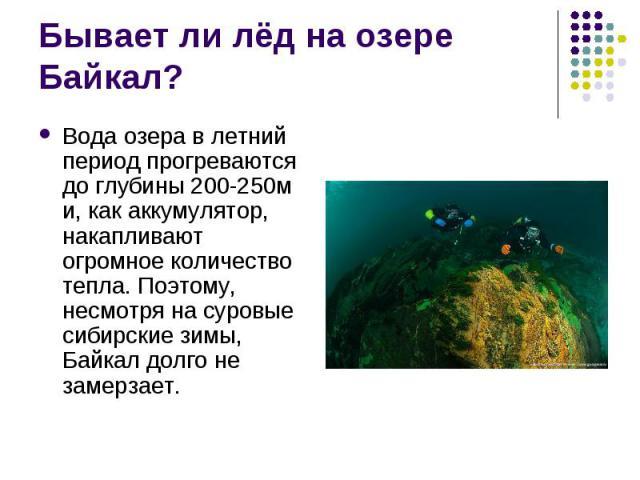 Вода озера в летний период прогреваются до глубины 200-250м и, как аккумулятор, накапливают огромное количество тепла. Поэтому, несмотря на суровые сибирские зимы, Байкал долго не замерзает. Вода озера в летний период прогреваются до глубины 200-250…