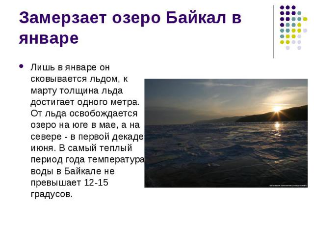 Лишь в январе он сковывается льдом, к марту толщина льда достигает одного метра. От льда освобождается озеро на юге в мае, а на севере - в первой декаде июня. В самый теплый период года температура воды в Байкале не превышает 12-15 градусов. Лишь в …
