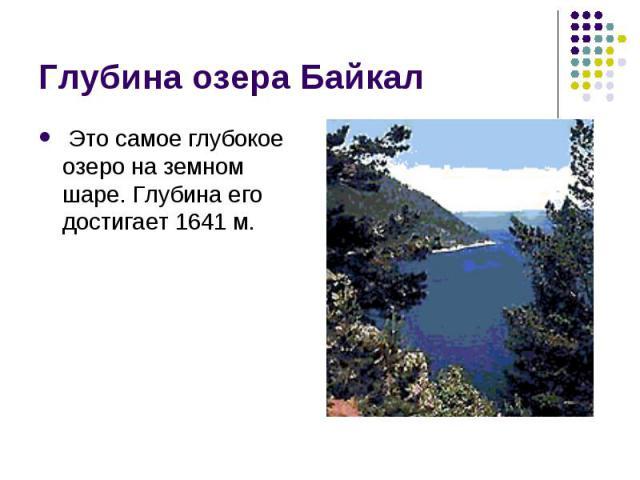 Это самое глубокое озеро на земном шаре. Глубина его достигает 1641 м. Это самое глубокое озеро на земном шаре. Глубина его достигает 1641 м.