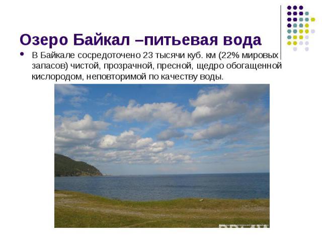 В Байкале сосредоточено 23 тысячи куб. км (22% мировых запасов) чистой, прозрачной, пресной, щедро обогащенной кислородом, неповторимой по качеству воды. В Байкале сосредоточено 23 тысячи куб. км (22% мировых запасов) чистой, прозрачной, пресной, ще…
