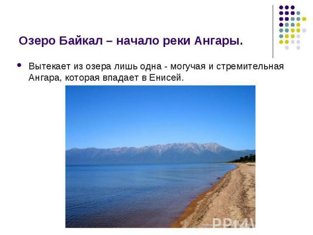 Вытекает из озера лишь одна - могучая и стремительная Ангара, которая впадает в Енисей. Вытекает из озера лишь одна - могучая и стремительная Ангара, которая впадает в Енисей.