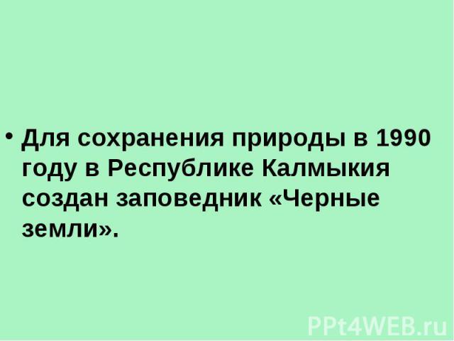 Для сохранения природы в 1990 году в Республике Калмыкия создан заповедник «Черные земли».