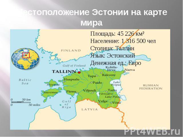 Местоположение Эстонии на карте мира Площадь: 45 226 км² Население: 1 316 500 чел Столица: Таллин Язык: Эстонский Денежная ед.: Евро