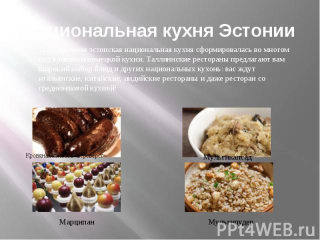 Национальная кухня Эстонии Традиционная эстонская национальная кухня сформировалась во многом под влиянием немецкой кухни. Таллиннские рестораны предлагают вам широкий выбор блюд и других национальных кухонь: вас ждут итальянские, китайские, индийск…