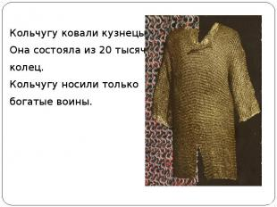 Кольчугу ковали кузнецы. Она состояла из 20 тысяч колец. Кольчугу носили только