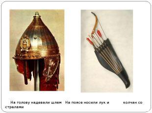 На голову надевали шлем На поясе носили лук и колчан со стрелами