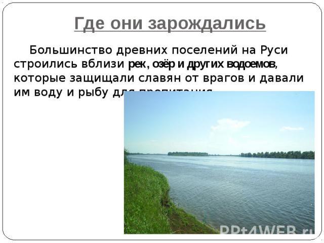 Где они зарождались Большинство древних поселений на Руси строились вблизи рек, озёр и других водоемов, которые защищали славян от врагов и давали им воду и рыбу для пропитания.