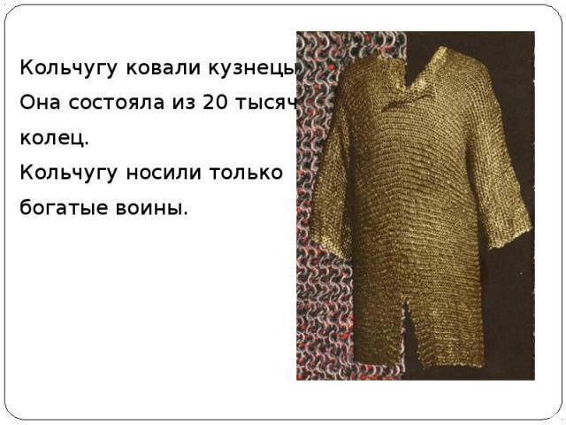 Кольчугу ковали кузнецы. Она состояла из 20 тысяч колец. Кольчугу носили только богатые воины.