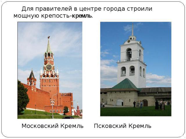 Для правителей в центре города строили мощную крепость-кремль. Для правителей в центре города строили мощную крепость-кремль. Московский Кремль Псковский Кремль