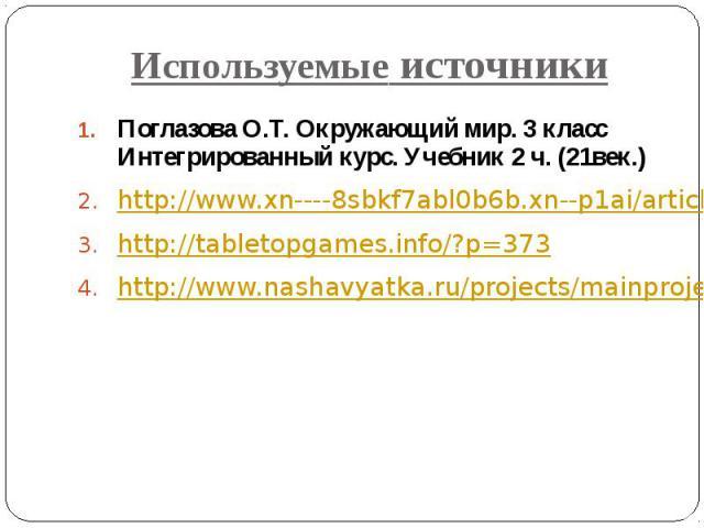 Используемые источники Поглазова О.Т. Окружающий мир. 3 класс Интегрированный курс. Учебник 2 ч. (21век.) http://www.xn----8sbkf7abl0b6b.xn--p1ai/article.php?art=4 http://tabletopgames.info/?p=373 http://www.nashavyatka.ru/projects/mainproject.html