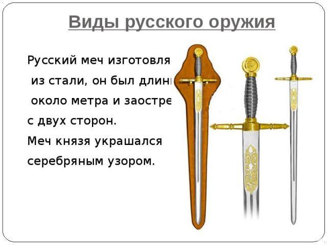 Виды русского оружия Русский меч изготовляли из стали, он был длинной около метра и заострен с двух сторон. Меч князя украшался серебряным узором.