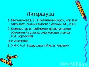 1. Мельникова Е.Л. Проблемный урок, или Как открывать знания вместе с детьми. М.