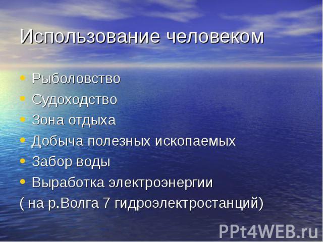 Рыболовство Рыболовство Судоходство Зона отдыха Добыча полезных ископаемых Забор воды Выработка электроэнергии ( на р.Волга 7 гидроэлектростанций)