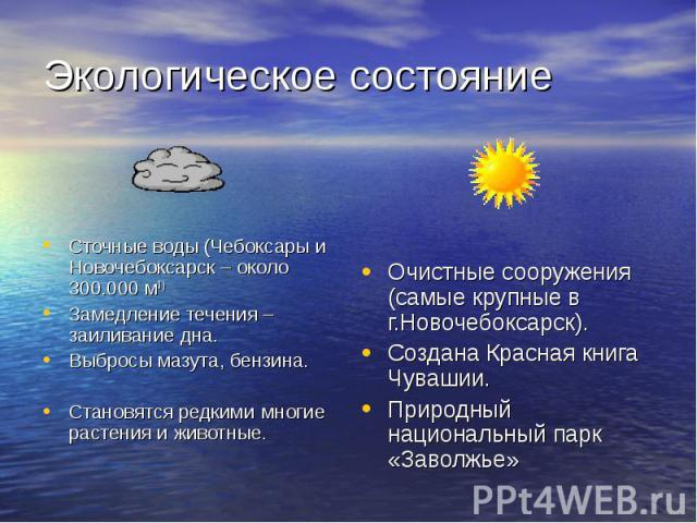 Сточные воды (Чебоксары и Новочебоксарск – около 300.000 м3 ) Замедление течения – заиливание дна. Выбросы мазута, бензина. Становятся редкими многие растения и животные.