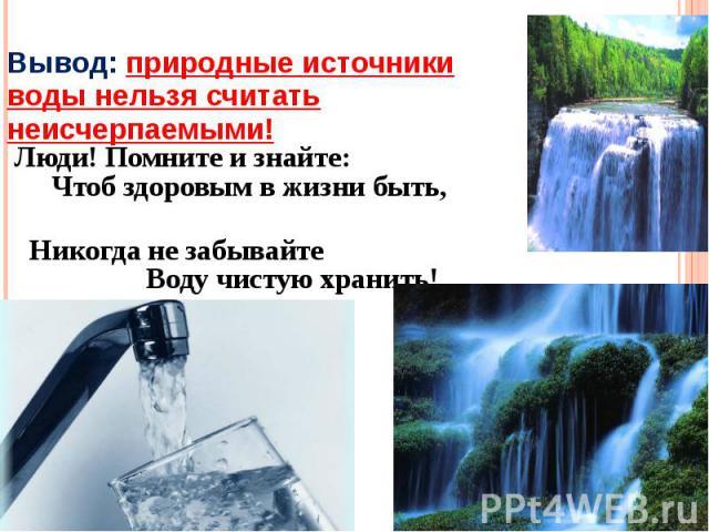 Вывод: природные источники воды нельзя считать неисчерпаемыми! Люди! Помните и знайте: Чтоб здоровым в жизни быть, Никогда не забывайте Воду чистую хранить!