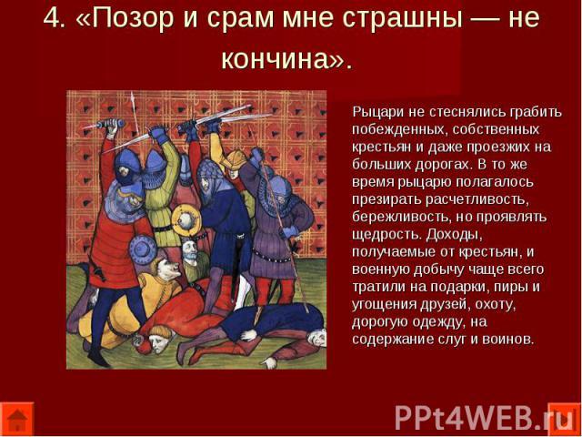 Рыцари не стеснялись грабить побежденных, собственных крестьян и даже проезжих на больших дорогах. В то же время рыцарю полагалось презирать расчетливость, бережливость, но проявлять щедрость. Доходы, получаемые от крестьян, и военную добычу чаще вс…