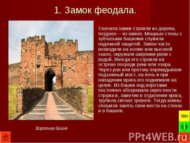 Сначала замки строили из дерева, позднее— из камня. Мощные стены с зубчатыми башнями служили надежной защитой. Замок часто возводили на холме или высокой скале, окружали широким рвом с водой. Иногда его строили на острове посреди реки или озера. Чер…