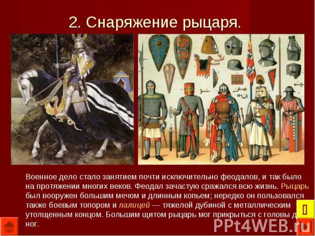 Военное дело стало занятием почти исключительно феодалов, и так было на протяжении многих веков. Феодал зачастую сражался всю жизнь. Рыцарь был вооружен большим мечом и длинным копьем; нередко он пользовался также боевым топором и палицей — тяжелой …