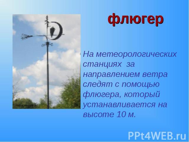 На метеорологических станциях за направлением ветра следят с помощью флюгера, который устанавливается на высоте 10 м. На метеорологических станциях за направлением ветра следят с помощью флюгера, который устанавливается на высоте 10 м.