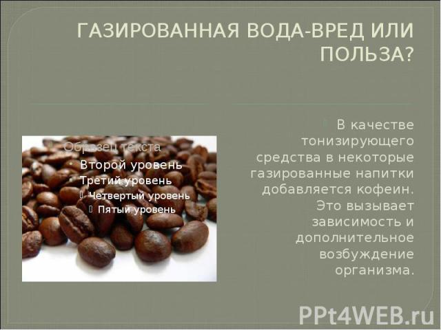 ГАЗИРОВАННАЯ ВОДА-ВРЕД ИЛИ ПОЛЬЗА? В качестве тонизирующего средства в некоторые газированные напитки добавляется кофеин. Это вызывает зависимость и дополнительное возбуждение организма.
