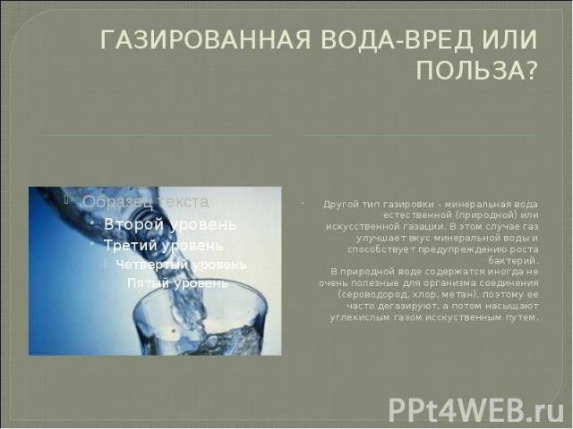 ГАЗИРОВАННАЯ ВОДА-ВРЕД ИЛИ ПОЛЬЗА? Другой тип газировки – минеральная вода естественной (природной) или искусственной газации. В этом случае газ улучшает вкус минеральной воды и способствует предупреждению роста бактерий. В природной воде содержатся…