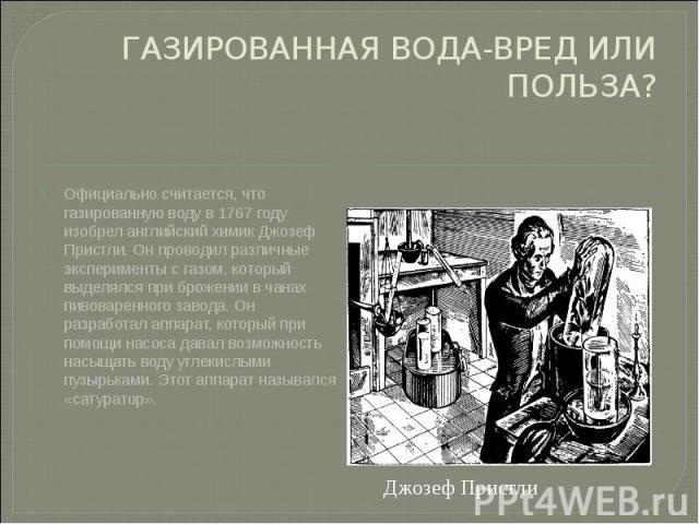 ГАЗИРОВАННАЯ ВОДА-ВРЕД ИЛИ ПОЛЬЗА? Официально считается, что газированную воду в 1767 году изобрел английский химик Джозеф Пристли. Он проводил различные эксперименты с газом, который выделялся при брожении в чанах пивоваренного завода. Он разработа…