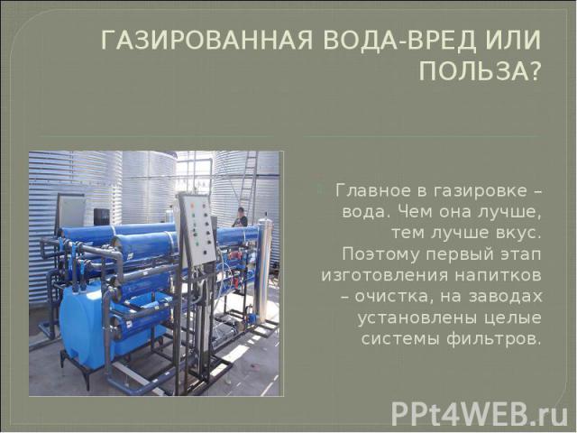 ГАЗИРОВАННАЯ ВОДА-ВРЕД ИЛИ ПОЛЬЗА? Главное в газировке – вода. Чем она лучше, тем лучше вкус. Поэтому первый этап изготовления напитков – очистка, на заводах установлены целые системы фильтров.