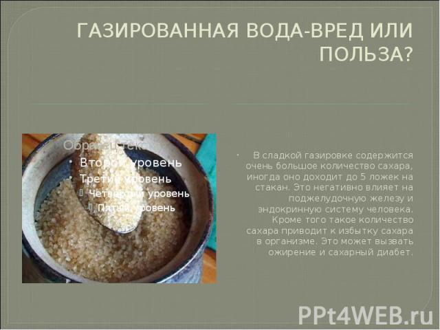 ГАЗИРОВАННАЯ ВОДА-ВРЕД ИЛИ ПОЛЬЗА? В сладкой газировке содержится очень большое количество сахара, иногда оно доходит до 5 ложек на стакан. Это негативно влияет на поджелудочную железу и эндокринную систему человека. Кроме того такое количество саха…