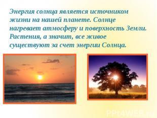 Энергия солнца является источником жизни на нашей планете. Солнце нагревает атмо