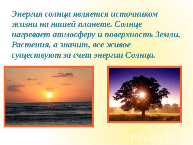 Энергия солнца является источником жизни на нашей планете. Солнце нагревает атмосферу и поверхность Земли. Растения, а значит, все живое существуют за счет энергии Солнца. Энергия солнца является источником жизни на нашей планете. Солнце нагревает а…