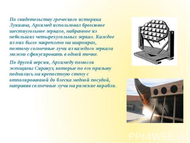 По свидетельству греческого историка Лукиана, Архимед использовал бронзовое шестиугольное зеркало, набранное из небольших четырехугольных зеркал. Каждое из них было закреплено на шарнирах, поэтому солнечные лучи из каждого зеркала можно сфокусироват…