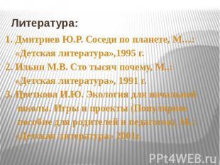 Литература: 1. Дмитриев Ю.Р. Соседи по планете, М…: «Детская литература»,1995 г.