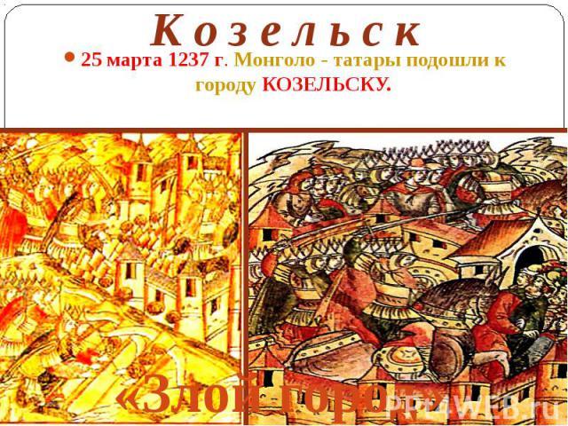 К о з е л ь с к 25 марта 1237 г. Монголо - татары подошли к городу КОЗЕЛЬСКУ.
