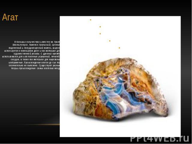 Агат В больших количествах известен на Урале (Магнитогорск, Каменск-Уральский). Ценный поделочный и полудрагоценный камень, широко используется в ювелирном деле и как материал для художественной резьбы. С древних времён использовался для изготовлени…